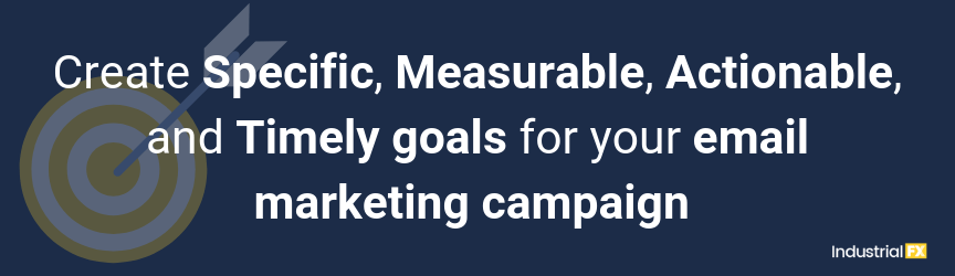 Create Specific, Measurable, Actionable, and Timely goals for your email marketing campaign
