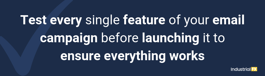 Test every single feature of your email campaign before launching it to ensure everything works