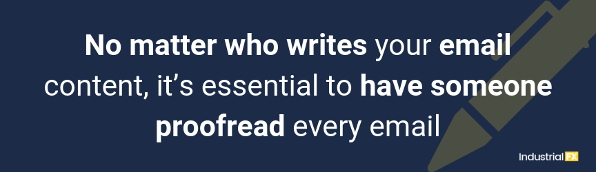 No matter who writes your email content, it's essential to have someone proofread every email