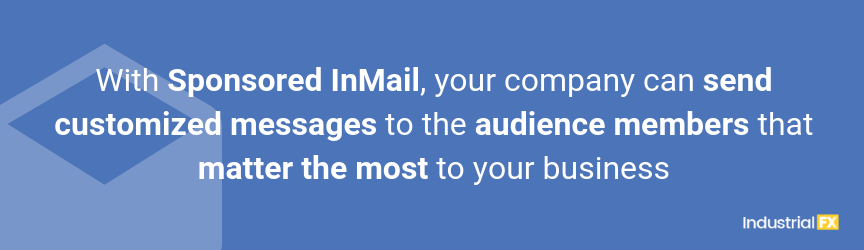 With Sponsored InMail, your company can send customized messages to the audience members that matter the most to your business