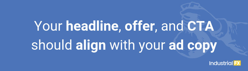 Your headline, offer, and CTA should align with your ad copy