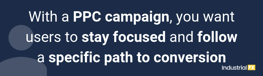 With a PPC campaign, you want users to stay focused and follow a specific path to conversion
