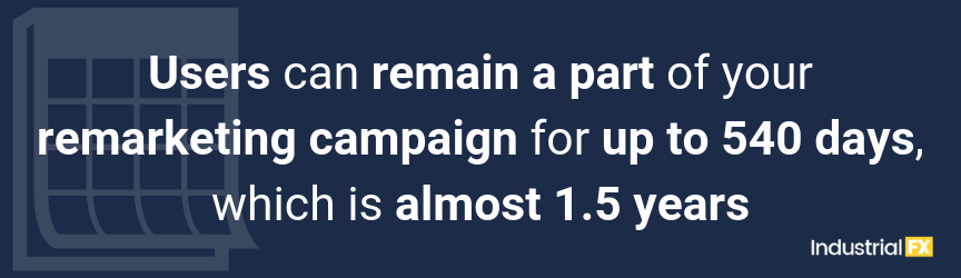 Users can remain a part of your remarketing campaign for up to 540 days, which is almost 1.5 years