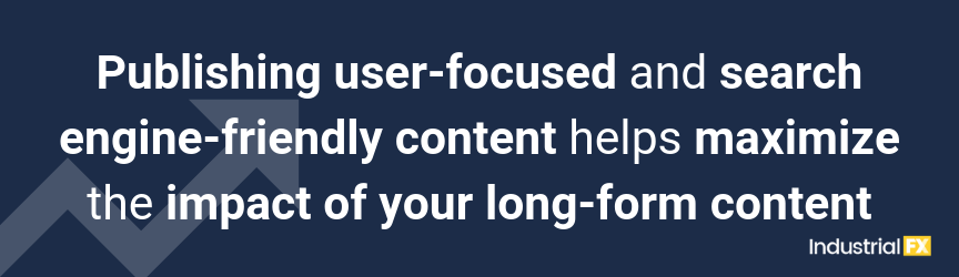 Publishing user-focused and search engine-friendly content helps maximize the impact of your long-form content
