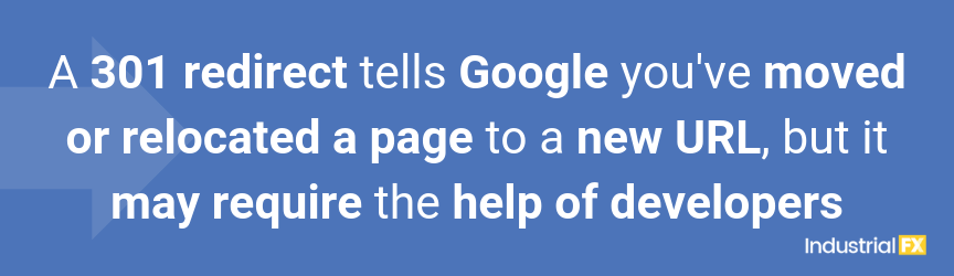 A 301 redirect tells Google you've moved or relocated a page to a new URL, but it may require the help of developers